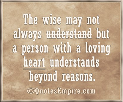 The wise may not always understand but a person with a loving heart understands beyond reasons.