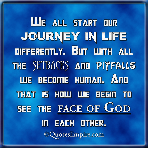 We all start our journey in life differently. But with all the setbacks and pitfalls we become human. And that is how we begin to see the face of God in each other.