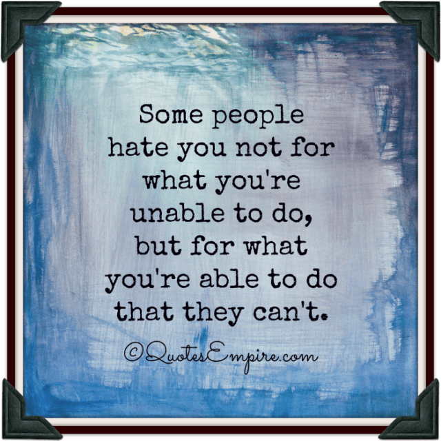 Some people hate you not for what you're unable to do, but for what you're able to do that they can't.