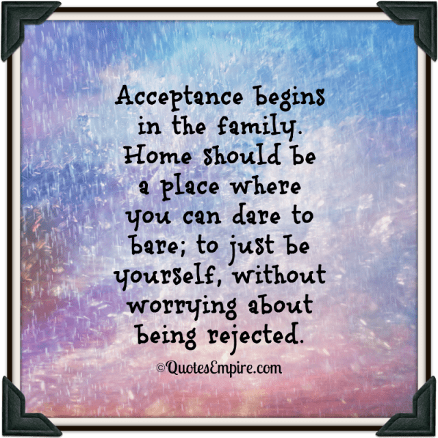 Acceptance begins in the family. Home should be a place where you can dare to bare; to just be yourself, without worrying about being rejected.