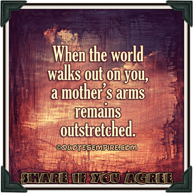 When the world walks out on you, a mother's arms remains outstretched.