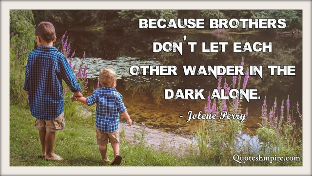 Because brothers don't let each other wander in the dark alone.