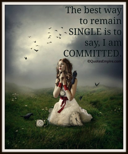 The best way to remain SINGLE is to say, I am COMMITTED.