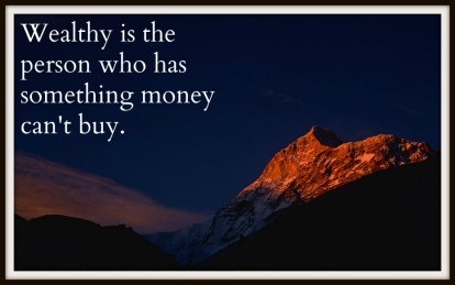 Wealthy is the person who has something money can't buy.