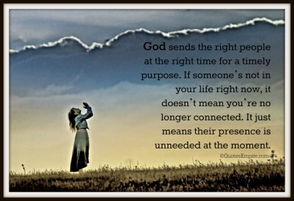 God sends the right people at the right time for a timely purpose. If someone's not in your life right now, it doesn't mean you're no longer connected. It just means their presence is unneeded at the moment.