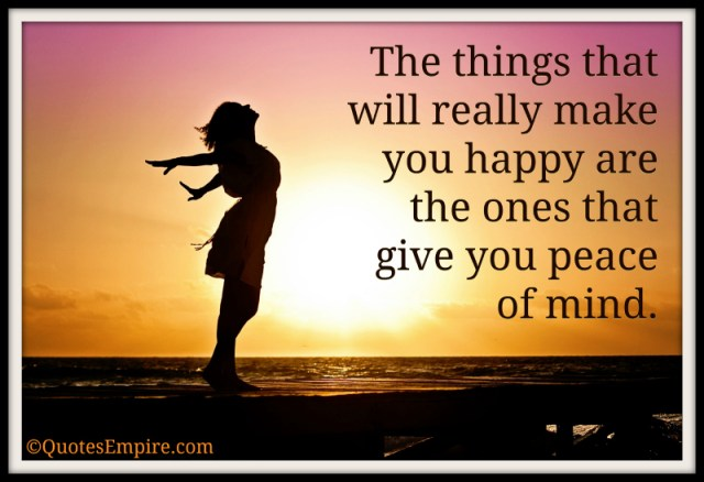 The things that will really make you happy are the things that give you peace of mind.