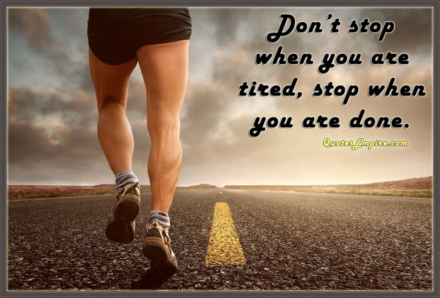 Don't stop when you are tired, stop when you are done.