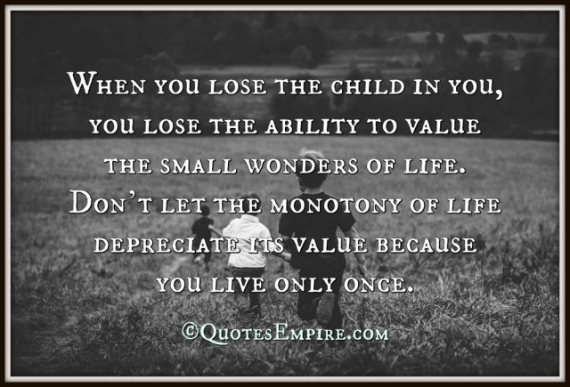 When you lose the child in you, you lose the ability to value the small wonders of life. Don't let the monotony of life depreciate its value because you live only once.