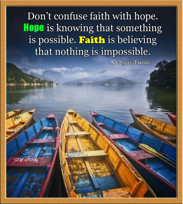Difference between Faith and Hope - Don't confuse faith with hope. Hope is knowing that something is possible. Faith is believing that nothing is impossible.