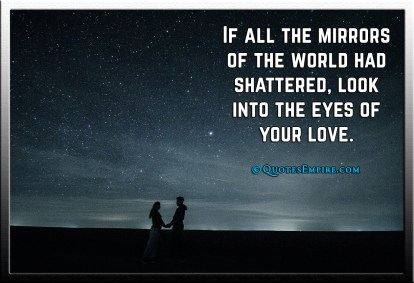 If all the mirrors of the world had shattered, look into the eyes of your love