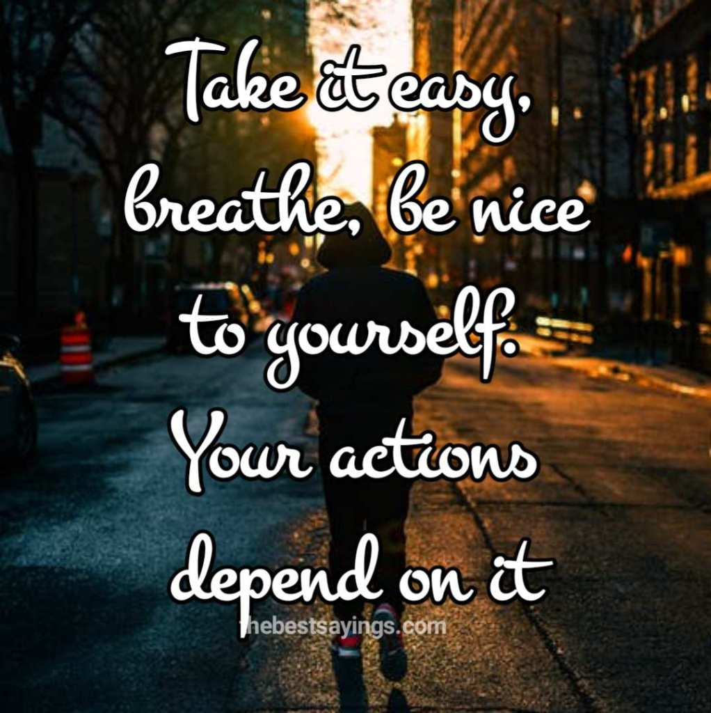 Take it easy, breathe, be nice to yourself