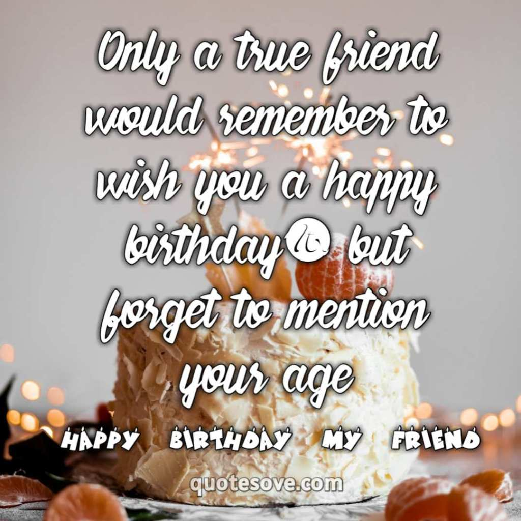 Only a true friend would remember to wish you a happy birthday