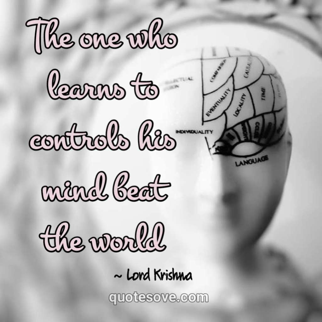 The one who learns to controls his mind beat the world. krishna
