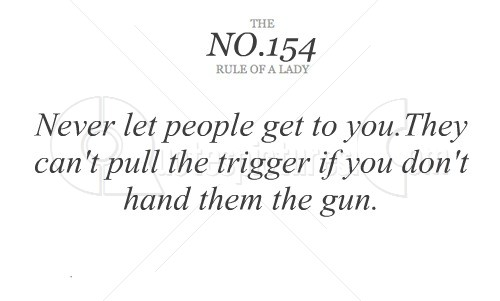 Never let People Get to You.They Can't Pull the trigger If