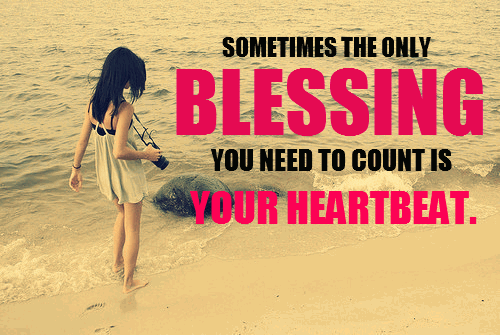 Sometimes The Only Blessing You Need To Count is Your Heartbeat ~ Blessing Quote