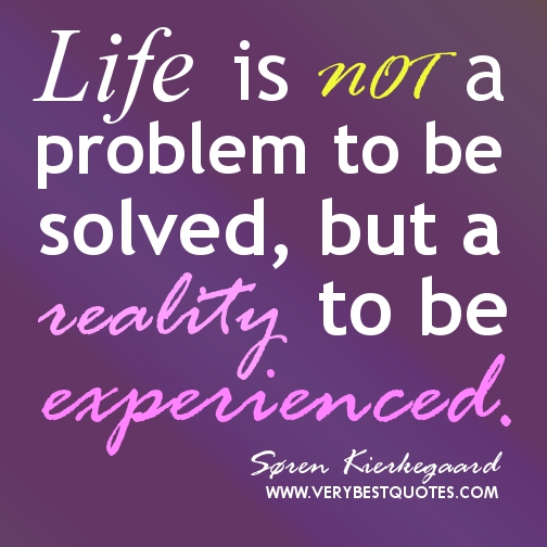 Life Is Not a Problem to Be Solved, But a Reality To Be Experienced ~ Love Quote