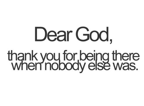 Dear God, Thank You For Being There When Nobody Else Was