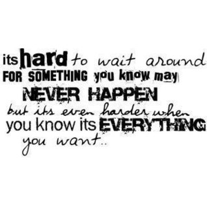 Its Hard To Wai Around For Something You Know May Never