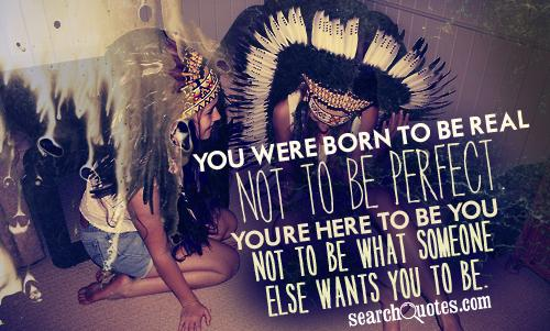 """You were born to be real, not perfect. You're here to be you, not to be what someone else wants you to be."""