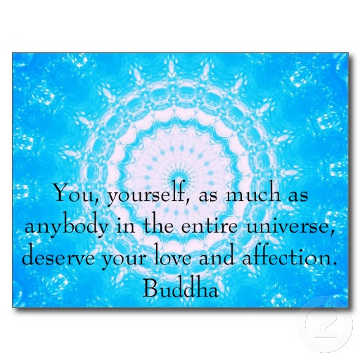 You, Yourself, As Much As Anybody In The Entire Universe, Deserve Your Love And Affection. - Buddha