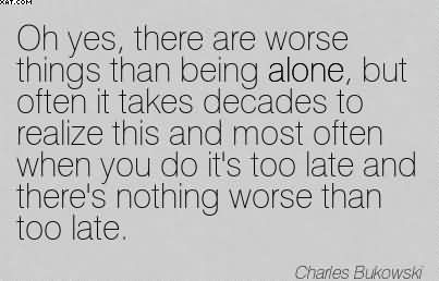 Oh Yes, There Are Worse Things Than Being Alone