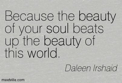 Because the beauty of your soul beats up the beauty of