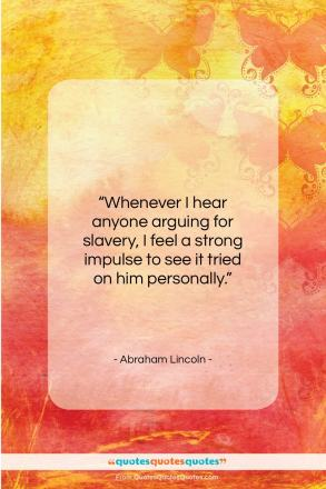 """Abraham Lincoln quote: """"Whenever I hear anyone arguing for slavery…""""- at QuotesQuotesQuotes.com"""