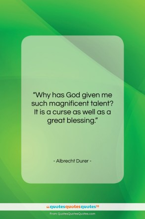 "Albrecht Durer quote: ""Why has God given me such magnificent…""- at QuotesQuotesQuotes.com"