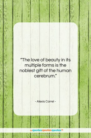 """Alexis Carrel quote: """"The love of beauty in its multiple…""""- at QuotesQuotesQuotes.com"""