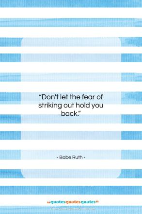 """Babe Ruth quote: """"Don't let the fear of striking out…""""- at QuotesQuotesQuotes.com"""