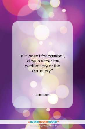 "Babe Ruth quote: ""If it wasn't for baseball, I'd be…""- at QuotesQuotesQuotes.com"