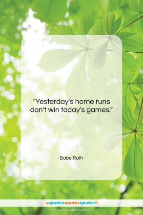 """Babe Ruth quote: """"Yesterday's home runs don't win today's games….""""- at QuotesQuotesQuotes.com"""