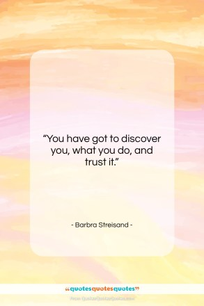 "Barbra Streisand quote: ""You have got to discover you, what…""- at QuotesQuotesQuotes.com"