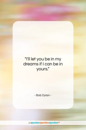 "Bob Dylan quote: ""I'll let you be in my dreams…""- at QuotesQuotesQuotes.com"