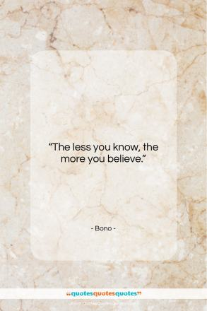 """Bono quote: """"The less you know, the more you…""""- at QuotesQuotesQuotes.com"""