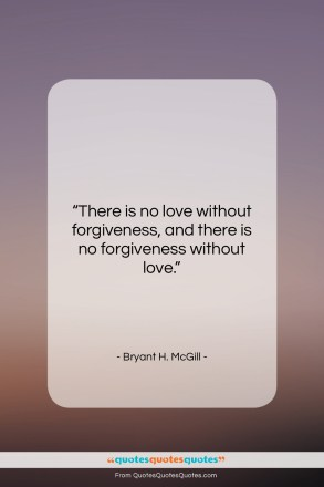 """Bryant H. McGill quote: """"There is no love without forgiveness, and…""""- at QuotesQuotesQuotes.com"""