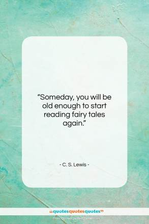 "C. S. Lewis quote: ""Someday, you will be old enough to start reading fairy tales again.""- at QuotesQuotesQuotes.com"