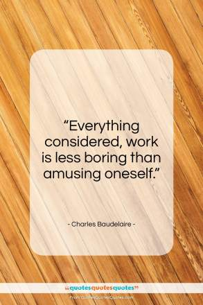 """Charles Baudelaire quote: """"Everything considered, work is less boring than…""""- at QuotesQuotesQuotes.com"""