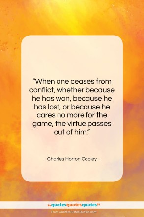 "Charles Horton Cooley quote: ""When one ceases from conflict, whether because…""- at QuotesQuotesQuotes.com"