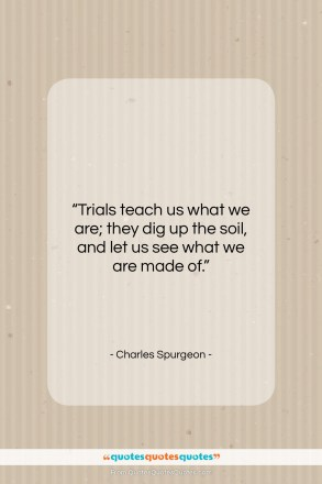 "Charles Spurgeon quote: ""Trials teach us what we are; they…""- at QuotesQuotesQuotes.com"
