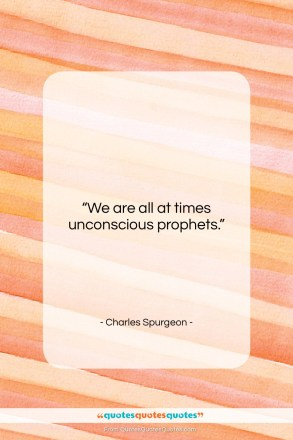"Charles Spurgeon quote: ""We are all at times unconscious prophets….""- at QuotesQuotesQuotes.com"
