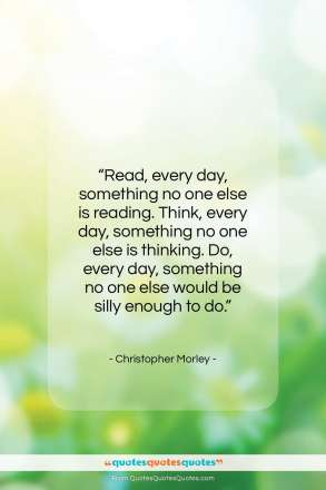 "Christopher Morley quote: ""Read, every day, something no one else…""- at QuotesQuotesQuotes.com"