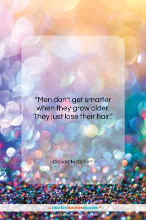 "Claudette Colbert quote: ""Men don't get smarter when they grow…""- at QuotesQuotesQuotes.com"