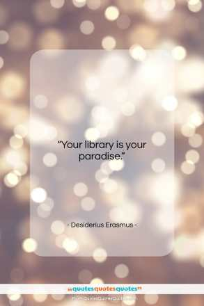 "Desiderius Erasmus quote: ""Your library is your paradise….""- at QuotesQuotesQuotes.com"