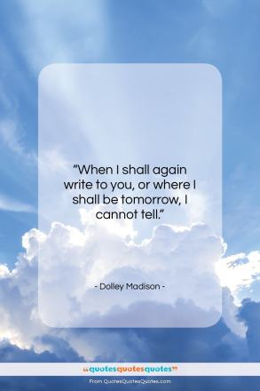 """Dolley Madison quote: """"When I shall again write to you…""""- at QuotesQuotesQuotes.com"""