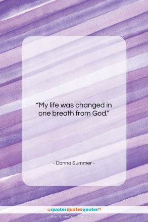 """Donna Summer quote: """"My life was changed in one breath…""""- at QuotesQuotesQuotes.com"""