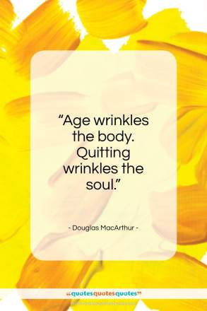 """Douglas MacArthur quote: """"Age wrinkles the body. Quitting wrinkles the soul.""""- at QuotesQuotesQuotes.com"""