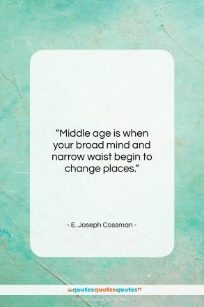 "E. Joseph Cossman quote: ""Middle age is when your broad mind…""- at QuotesQuotesQuotes.com"
