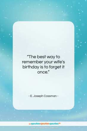 """E. Joseph Cossman quote: """"The best way to remember your wife's birthday…""""- at QuotesQuotesQuotes.com"""