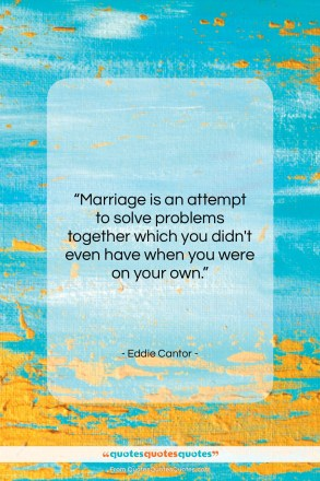 """Eddie Cantor quote: """"Marriage is an attempt to solve problems…""""- at QuotesQuotesQuotes.com"""